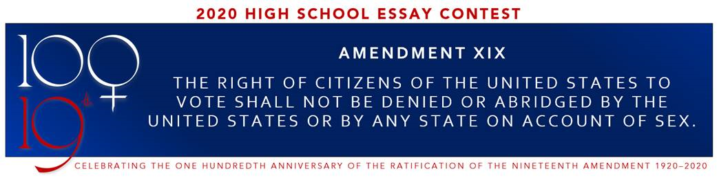 AMENDMENT XIX - THE RIGHT OF CITIZENS OF THE UNITED STATES TO VOTE SHALL NOT BE DENIED OR ABRIDGED BY THE UNITED STATES OR BY ANY STATE ON ACCOUNT OF SEX, 2020 High School Essay Contest